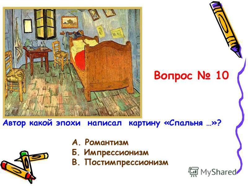 Вопрос 10 А. Романтизм Б. Импрессионизм В. Постимпрессионизм Автор какой эпохи написал картину «Спальня …»?