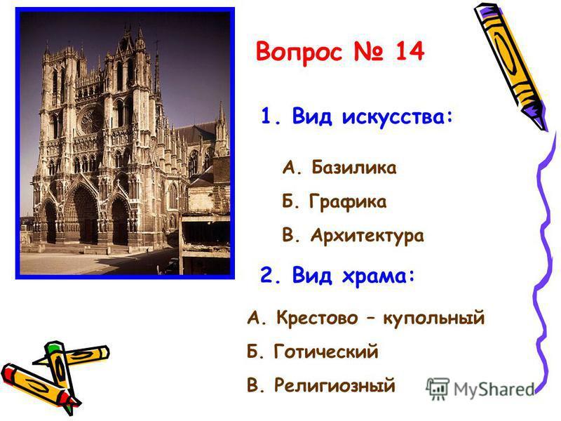 Вопрос 14 1. Вид искусства: А. Базилика Б. Графика В. Архитектура 2. Вид храма: А. Крестово – купольный Б. Готический В. Религиозный