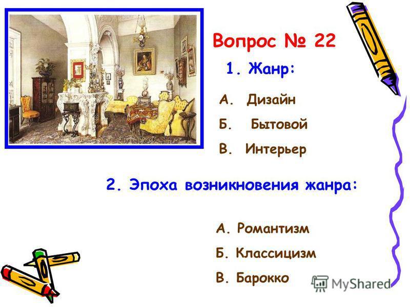 Вопрос 22 1. Жанр: А. Дизайн Б. Бытовой В. Интерьер 2. Эпоха возникновения жанра: А. Романтизм Б. Классицизм В. Барокко