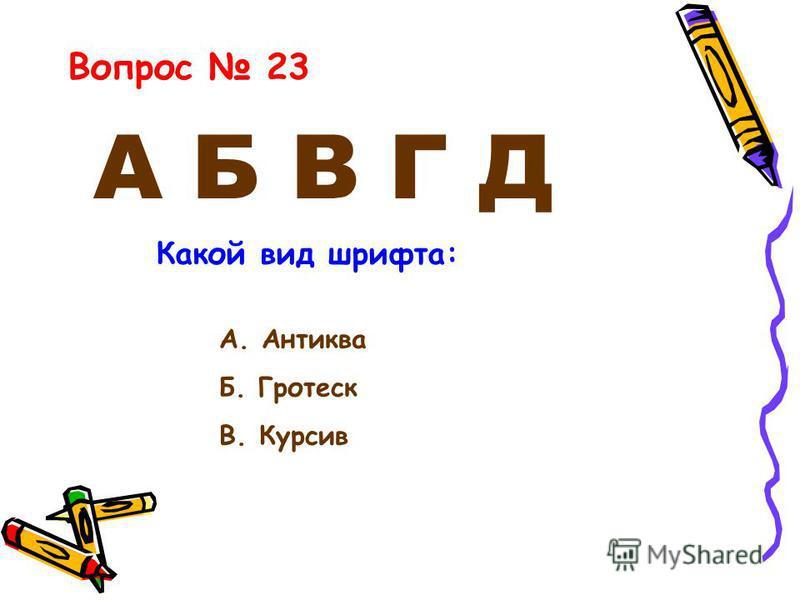 А Б В Г Д Вопрос 23 Какой вид шрифта: А. Антиква Б. Гротеск В. Курсив
