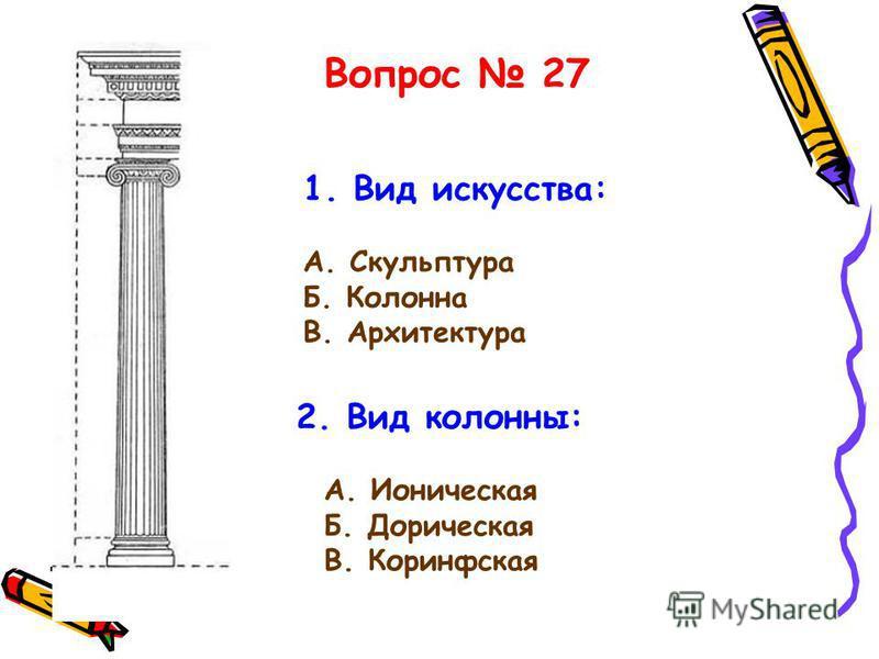 1. Вид искусства: А. Скульптура Б. Колонна В. Архитектура 2. Вид колонны: А. Ионическая Б. Дорическая В. Коринфская Вопрос 27