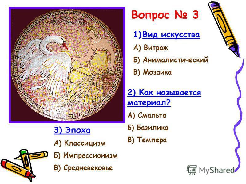 Вопрос 3 1)Вид искусства А) Витраж Б) Анималистический В) Мозаика 2) Как называется материал? А) Смальта Б) Базилика В) Темпера 3) Эпоха А) Классицизм Б) Импрессионизм В) Средневековье