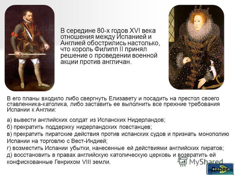 В его планы входило либо свергнуть Елизавету и посадить на престол своего ставленника католика, либо заставить ее выполнить все прежние требования Испании к Англии: В середине 80-х годов XVI века отношения между Испанией и Англией обострились настоль