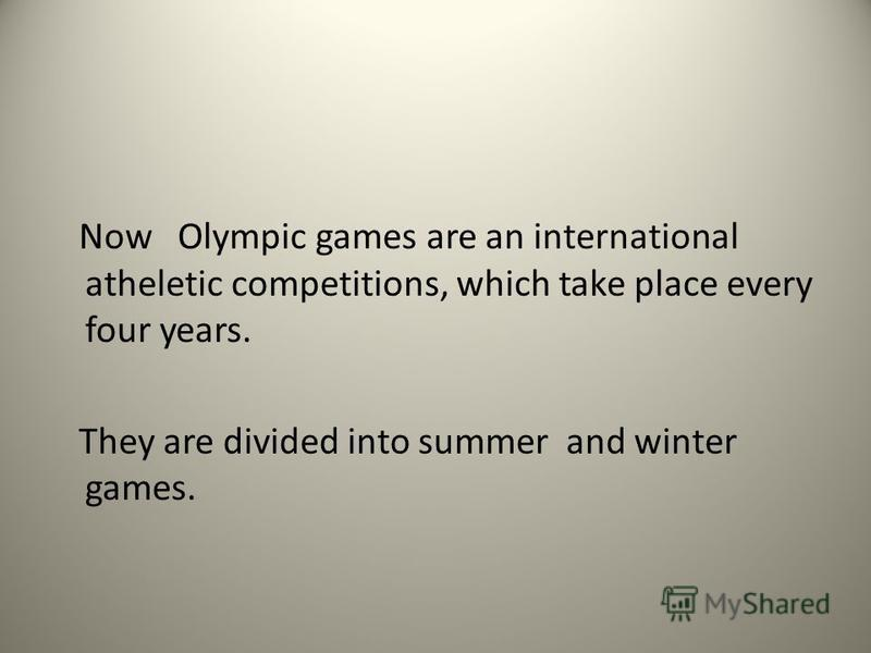Now Olympic games are an international atheletic competitions, which take place every four years. They are divided into summer and winter games.