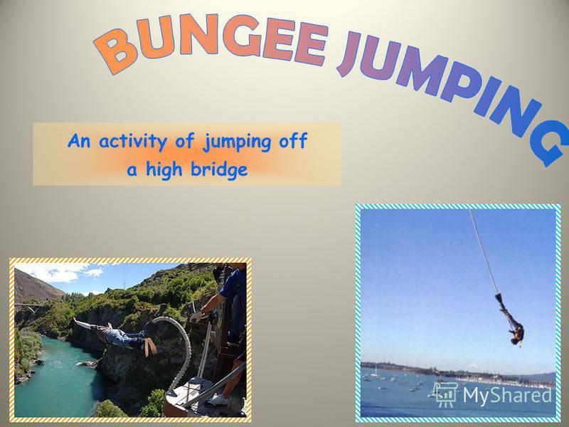 An activity of jumping off a high bridge