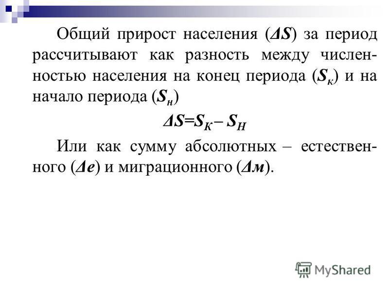 Общий прирост населения (ΔS) за период рассчитывают как разность между численностью населения на конец периода (S к ) и на начало периода (S н ) ΔS=S К – S Н Или как сумму абсолютных – естественного (Δе) и миграционного (Δм).