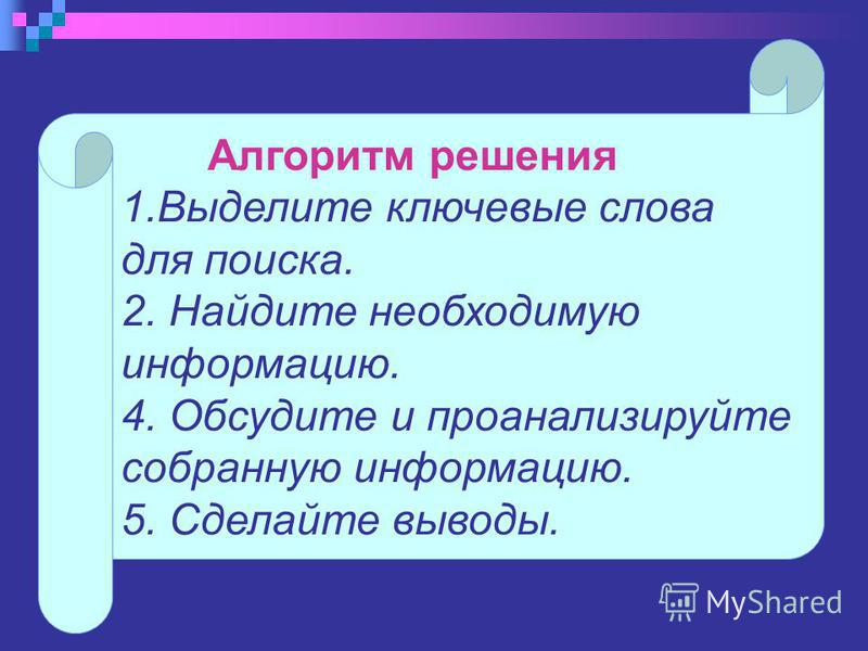 Алгоритм решения 1. Выделите ключевые слова для поиска. 2. Найдите необходимую информацию. 4. Обсудите и проанализируйте собранную информацию. 5. Сделайте выводы.