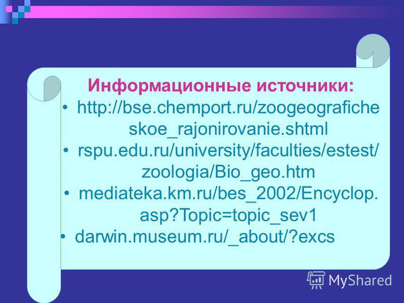 Информационные источники: http://bse.chemport.ru/zoogeografiche skoe_rajonirovanie.shtml rspu.edu.ru/university/faculties/estest/ zoologia/Bio_geo.htm mediateka.km.ru/bes_2002/Encyclop. asp?Topic=topic_sev1 darwin.museum.ru/_about/?excs