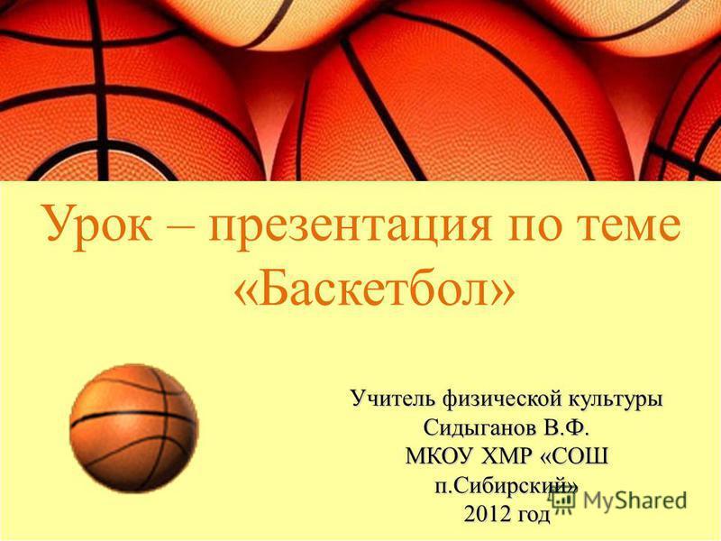 Урок – презентация по теме «Баскетбол» Учитель физической культуры Сидыганов В.Ф. МКОУ ХМР «СОШ п.Сибирский» 2012 год