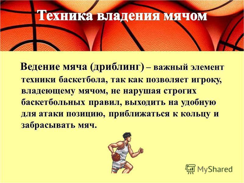 Ведение мяча (дриблинг) – важный элемент техники баскетбола, так как позволяет игроку, владеющему мячом, не нарушая строгих баскетбольных правил, выходить на удобную для атаки позицию, приближаться к кольцу и забрасывать мяч.