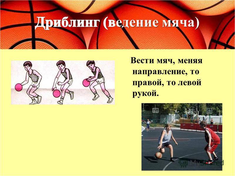 Вести мяч, меняя направление, то правой, то левой рукой.