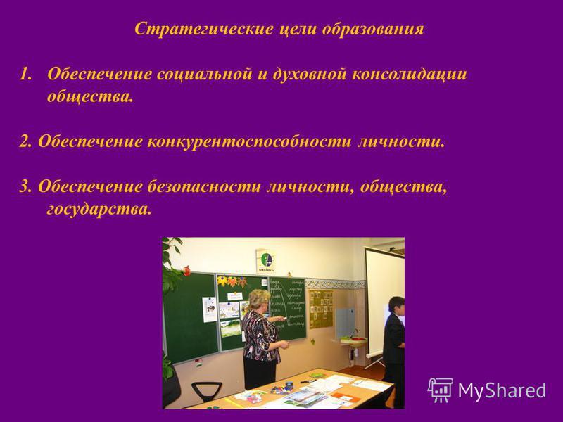 Стратегические цели образования 1. Обеспечение социальной и духовной консолидации общества. 2. Обеспечение конкурентоспособности личности. 3. Обеспечение безопасности личности, общества, государства.
