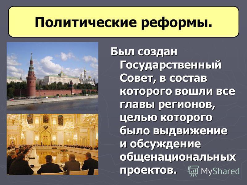 Был создан Государственный Совет, в состав которого вошли все главы регионов, целью которого было выдвижение и обсуждение общенациональных проектов. Политические реформы.