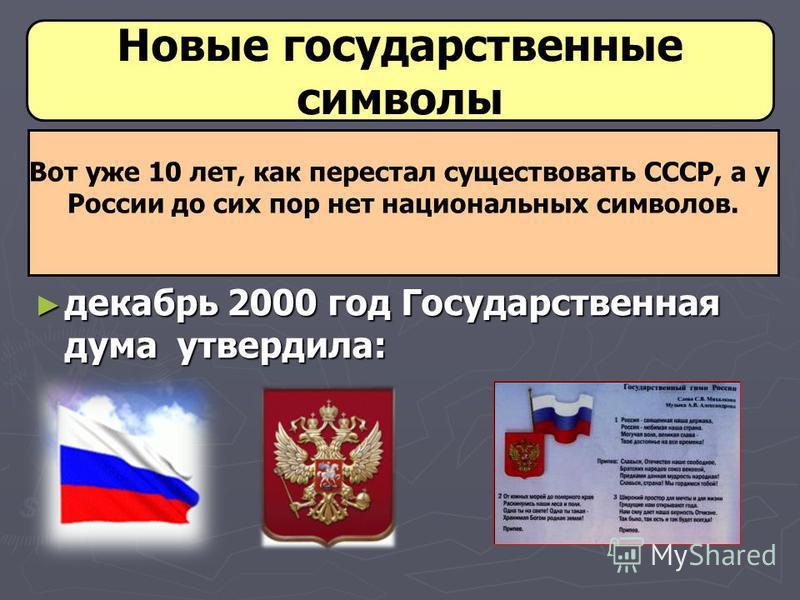 декабрь 2000 год Государственная дума утвердила: декабрь 2000 год Государственная дума утвердила: Новые государственные символы Вот уже 10 лет, как перестал существовать СССР, а у России до сих пор нет национальных символов.