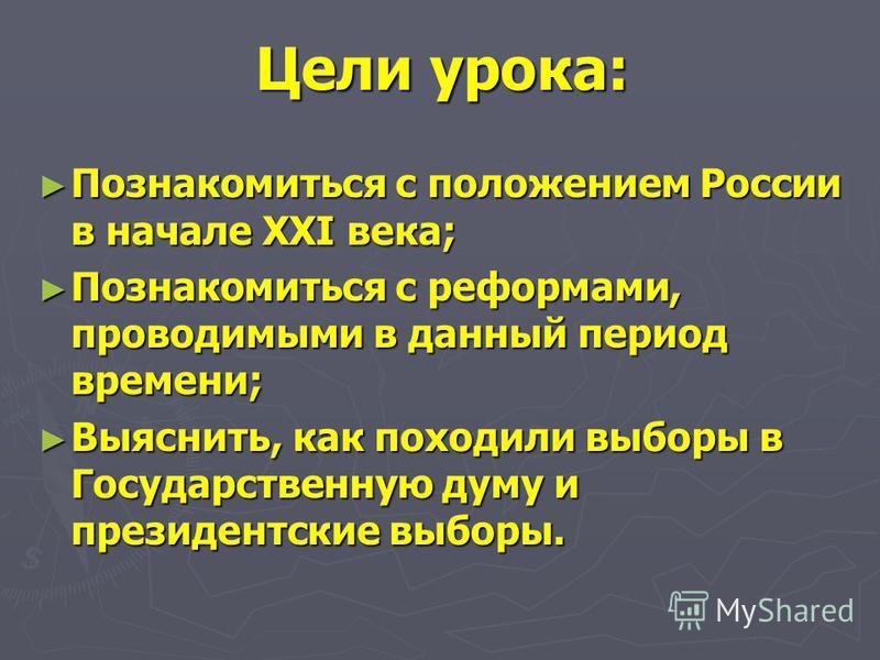 Цели урока: Познакомиться с положением России в начале XXI века; Познакомиться с положением России в начале XXI века; Познакомиться с реформами, проводимыми в данный период времени; Познакомиться с реформами, проводимыми в данный период времени; Выяс
