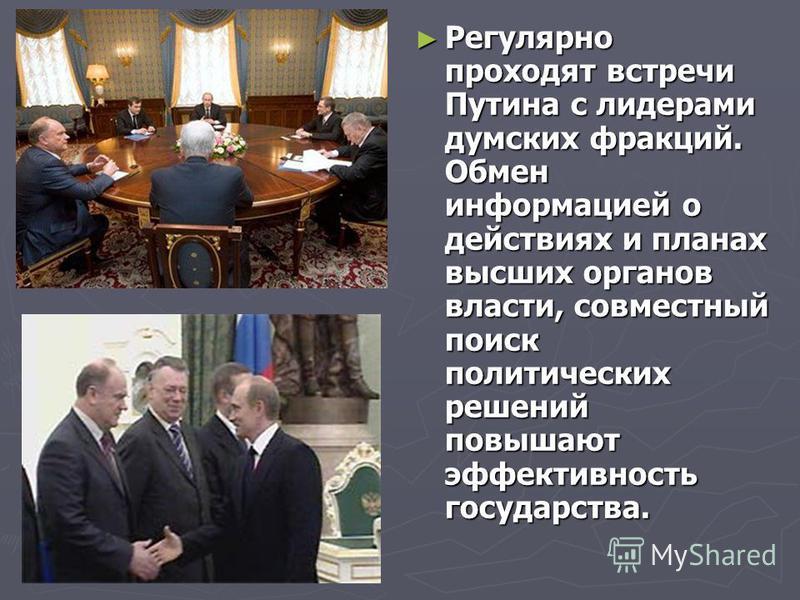 Регулярно проходят встречи Путина с лидерами думских фракций. Обмен информацией о действиях и планах высших органов власти, совместный поиск политических решений повышают эффективность государства.