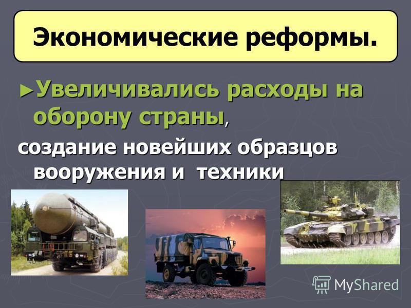 Увеличивались расходы на оборону страны, Увеличивались расходы на оборону страны, создание новейших образцов вооружения и техники Экономические реформы.
