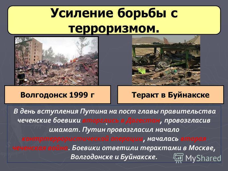 Усиление борьбы с терроризмом. Волгодонск 1999 г. Теракт в Буйнакске В день вступления Путина на пост главы правительства чеченские боевики вторглись в Дагестан, провозгласив имамат. Путин провозгласил начало контртеррористической операции, началась