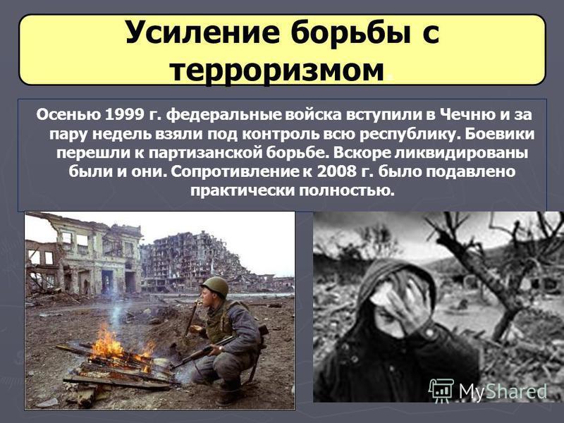 Усиление борьбы с терроризмом. Осенью 1999 г. федеральные войска вступили в Чечню и за пару недель взяли под контроль всю республику. Боевики перешли к партизанской борьбе. Вскоре ликвидированы были и они. Сопротивление к 2008 г. было подавлено практ