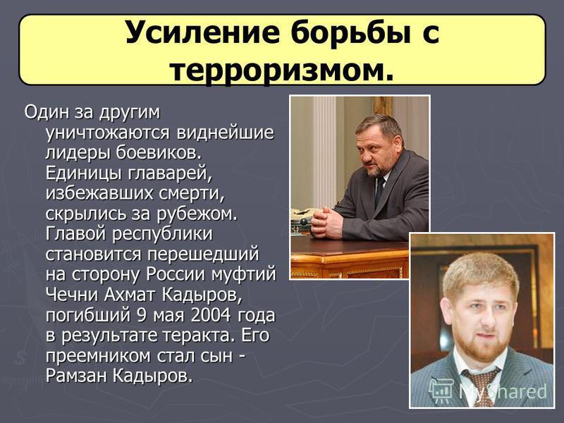 Усиление борьбы с терроризмом. Один за другим уничтожаются виднейшие лидеры боевиков. Единицы главарей, избежавших смерти, скрылись за рубежом. Главой республики становится перешедший на сторону России муфтий Чечни Ахмат Кадыров, погибший 9 мая 2004