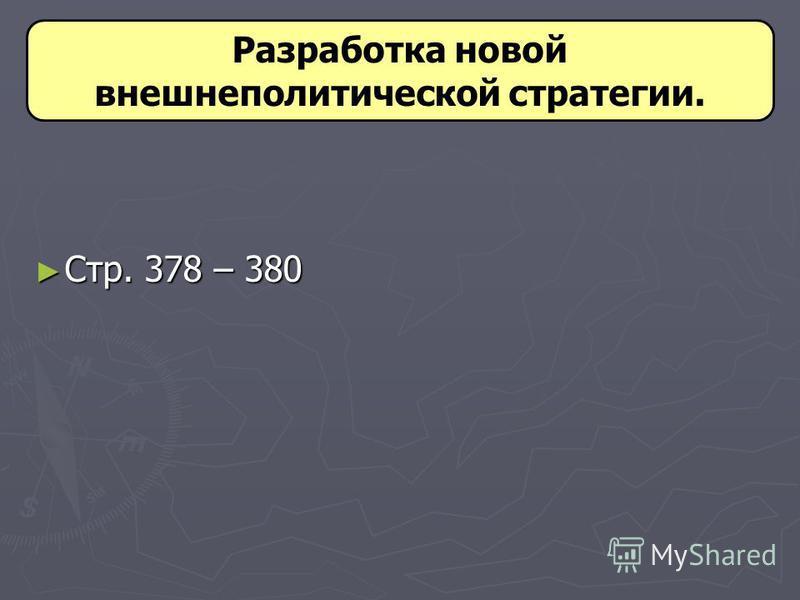 Стр. 378 – 380 Стр. 378 – 380 Разработка новой внешнеполитической стратегии.