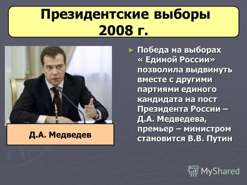 Президентские выборы 2008 г. Победа на выборах « Единой России» позволила выдвинуть вместе с другими партиями единого кандидата на пост Президента России – Д.А. Медведева, премьер – министром становится В.В. Путин Д.А. Медведев