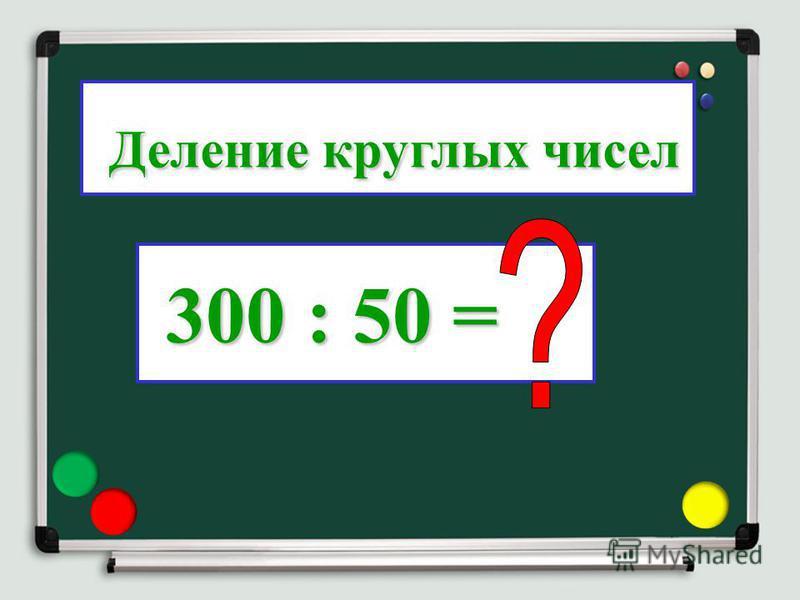 300 : 50 = 300 : 50 = Деление круглых чисел Деление круглых чисел