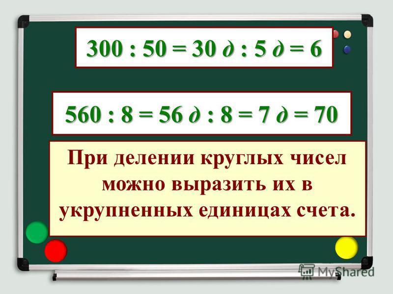 300 : 50 = 30 д : 5 д = 6 560 : 8 = 56 д : 8 = 7 д = 70 При делении круглых чисел можно выразить их в укрупненных единицах счета.