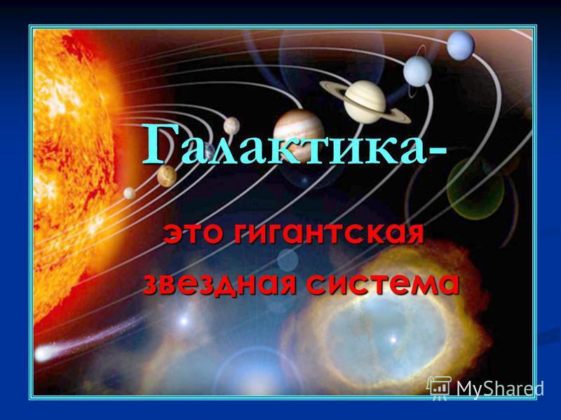 Галактика- это гигантская это гигантская звездная система звездная система
