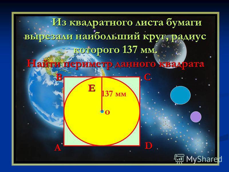 Из квадратного листа бумаги вырезали наибольший круг, радиус которого 137 мм. Найти периметр данного квадрата 137 мм о A BC D E
