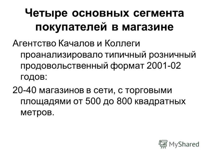 Четыре основных сегмента покупателей в магазине Агентство Качалов и Коллеги проанализировало типичный розничный продовольственный формат 2001-02 годов: 20-40 магазинов в сети, с торговыми площадями от 500 до 800 квадратных метров.
