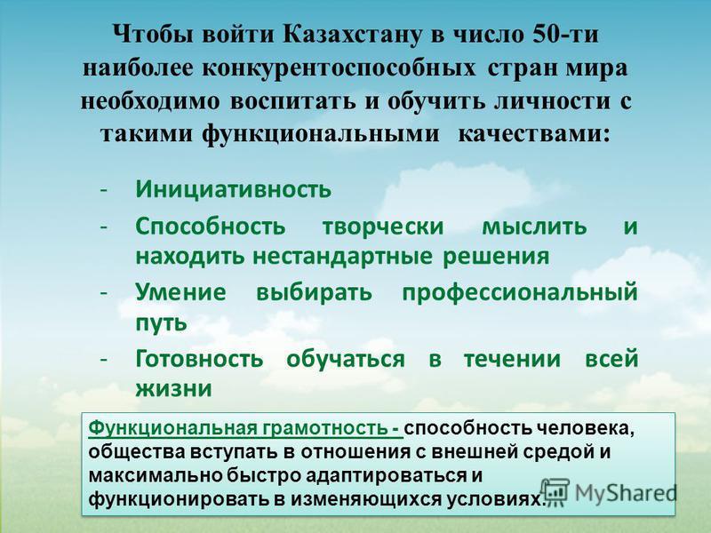 Чтобы войти Казахстану в число 50-ти наиболее конкурентоспособных стран мира необходимо воспитать и обучить личности с такими функциональными качествами: -Инициативность -Способность творчески мыслить и находить нестандартные решения -Умение выбирать