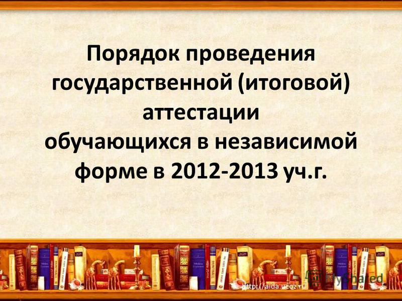 Порядок проведения государственной (итоговой) аттестации обучающихся в независимой форме в 2012-2013 уч.г.