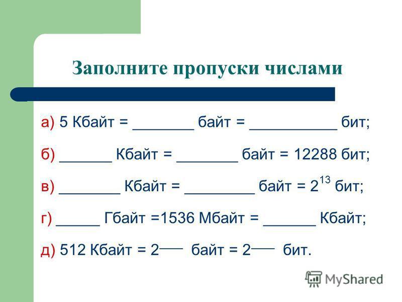 Заполните пропуски числами а) 5 Кбайт = _______ байт = __________ бит; б) ______ Кбайт = _______ байт = 12288 бит; в) _______ Кбайт = ________ байт = 2 13 бит; г) _____ Гбайт =1536 Мбайт = ______ Кбайт; д) 512 Кбайт = 2 ____ байт = 2 ____ бит.