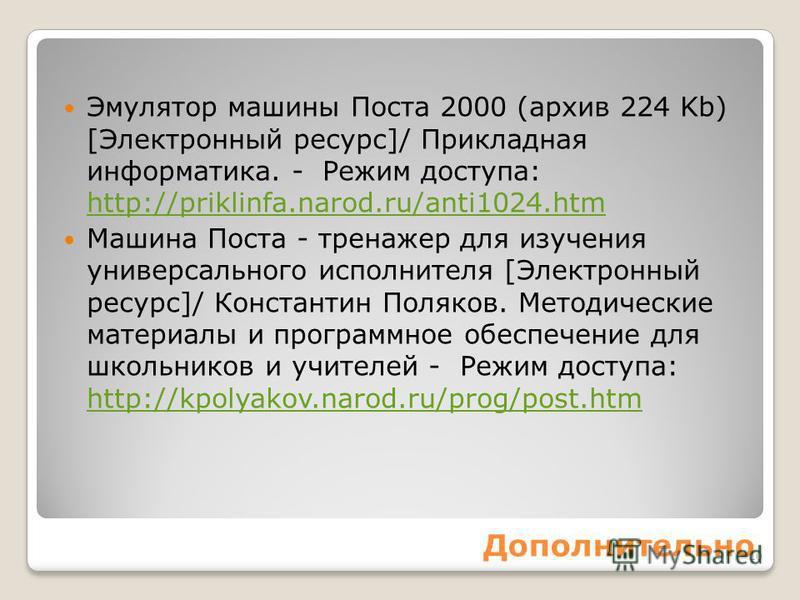 Дополнительно Эмулятор машины Поста 2000 (архив 224 Kb) [Электронный ресурс]/ Прикладная информатика. - Режим доступа: http://priklinfa.narod.ru/anti1024. htm http://priklinfa.narod.ru/anti1024. htm Машина Поста - тренажер для изучения универсального