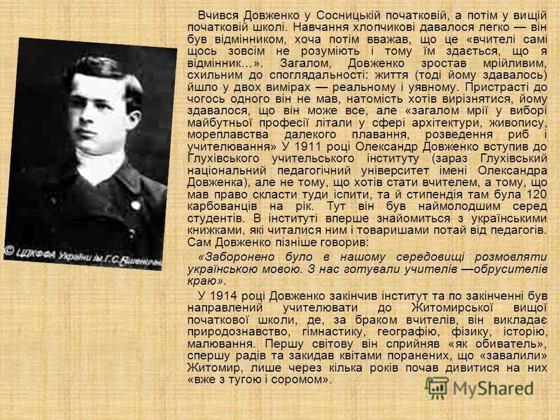 Вчився Довженко у Сосницькій початковій, а потім у вищій початковій школі. Навчання хлопчикові давалося легко він був відмінником, хоча потім вважав, що це «вчителі самі щось зовсім не розуміють і тому їм здається, що я відмінник…». Загалом, Довженко