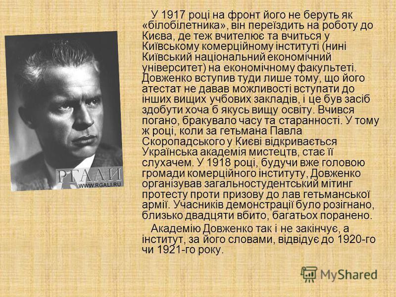 У 1917 році на фронт його не беруть як «білобілетника», він переїздить на роботу до Києва, де теж вчителює та вчиться у Київському комерційному інституті (нині Київський національний економічний університет) на економічному факультеті. Довженко вступ