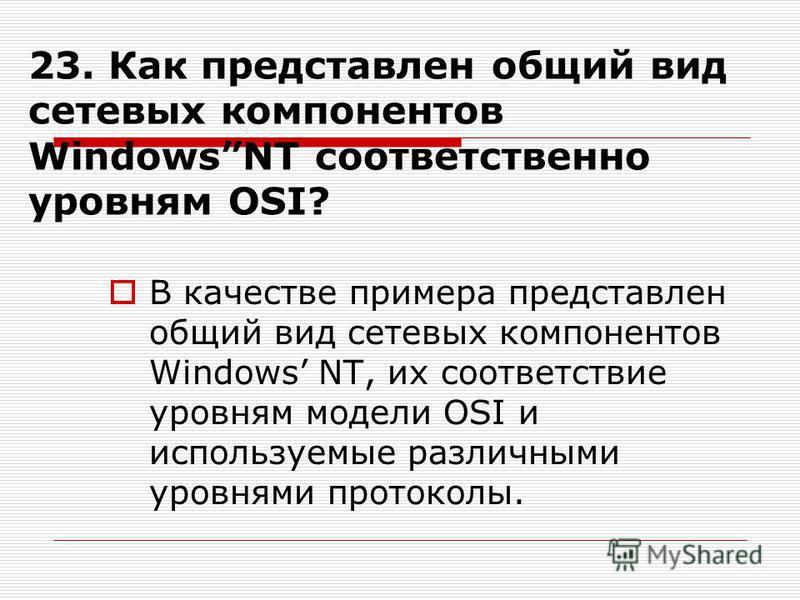 23. Как представлен общий вид сетевых компонентов WindowsNT соответственно уровням OSI? В качестве примера представлен общий вид сетевых компонентов Windows NT, их соответствие уровням модели OSI и используемые различными уровнями протоколы.