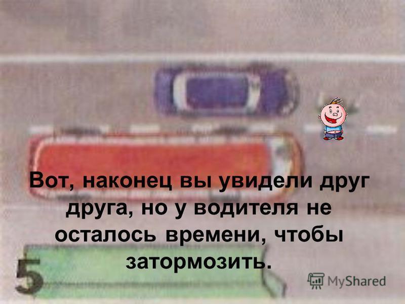 Вот, наконец вы увидели друг друга, но у водителя не осталось времени, чтобы затормозить.