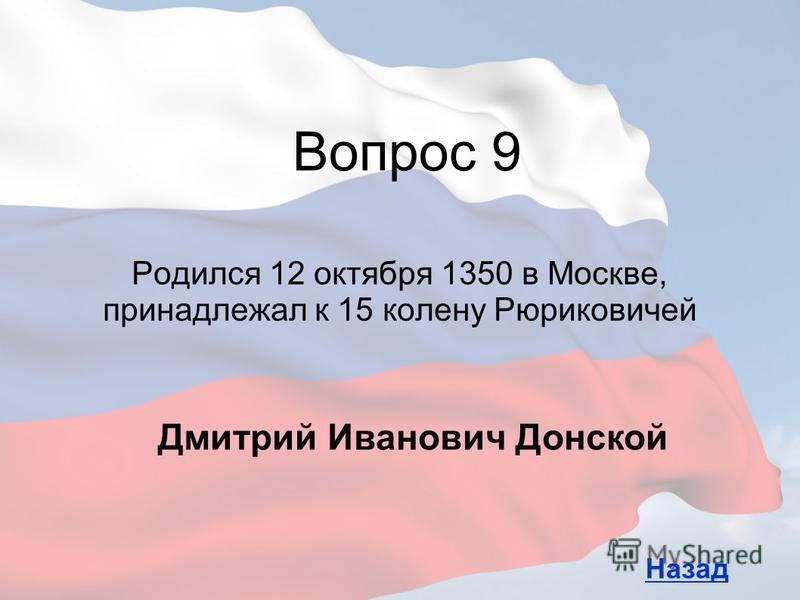 Родился 12 октября 1350 в Москве, принадлежал к 15 колену Рюриковичей Вопрос 9 Назад Дмитрий Иванович Донской
