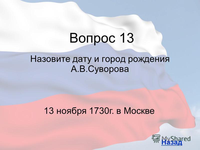 Назовите дату и город рождения А.В.Суворова Вопрос 13 Назад 13 ноября 1730 г. в Москве