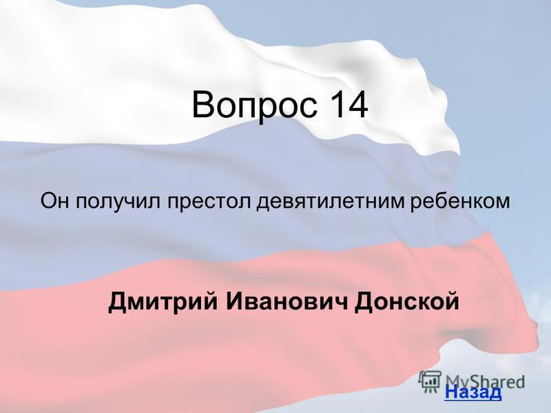 Он получил престол девятилетним ребенком Вопрос 14 Назад Дмитрий Иванович Донской