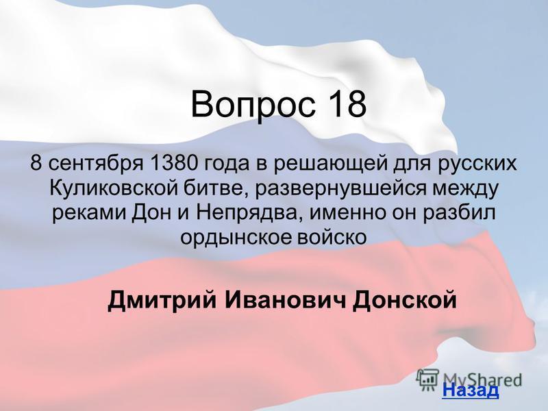 8 сентября 1380 года в решающей для русских Куликовской битве, развернувшейся между реками Дон и Непрядва, именно он разбил ордынское войско Вопрос 18 Назад Дмитрий Иванович Донской