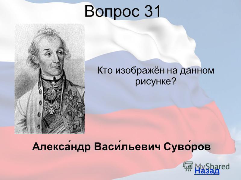 Кто изображён на данном рисунке? Вопрос 31 Назад Алекса́ндр Васи́льевич Суво́ров