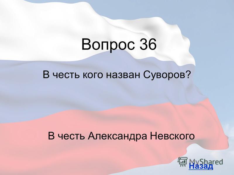 В честь кого назван Суворов? Вопрос 36 Назад В честь Александра Невского