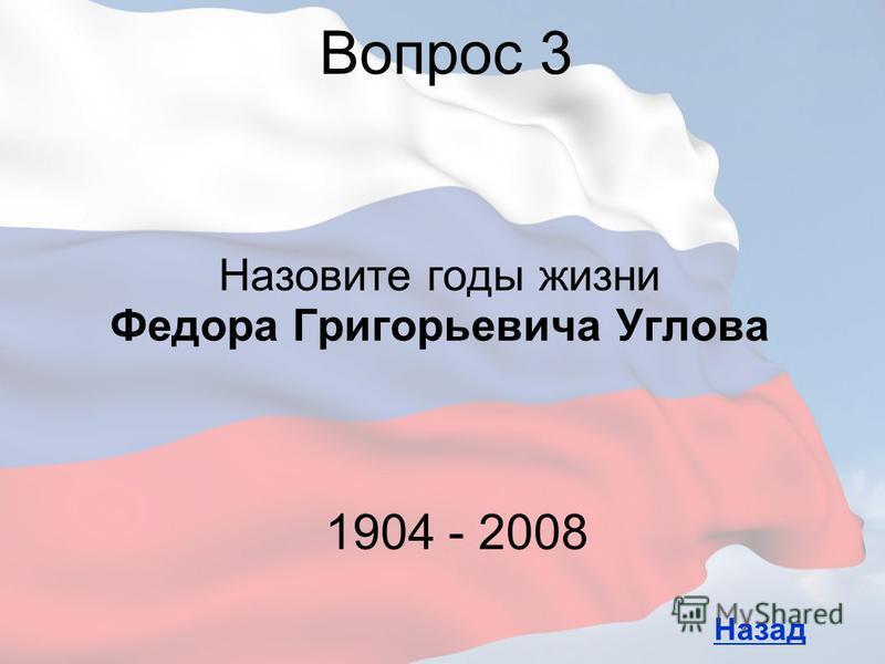 Назовите годы жизни Федора Григорьевича Углова Вопрос 3 Назад 1904 - 2008