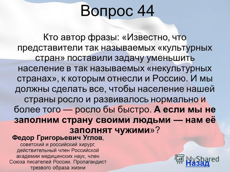 Кто автор фразы: «Известно, что представители так называемых «культурных стран» поставили задачу уменьшить население в так называемых «некультурных странах», к которым отнесли и Россию. И мы должны сделать все, чтобы население нашей страны росло и ра