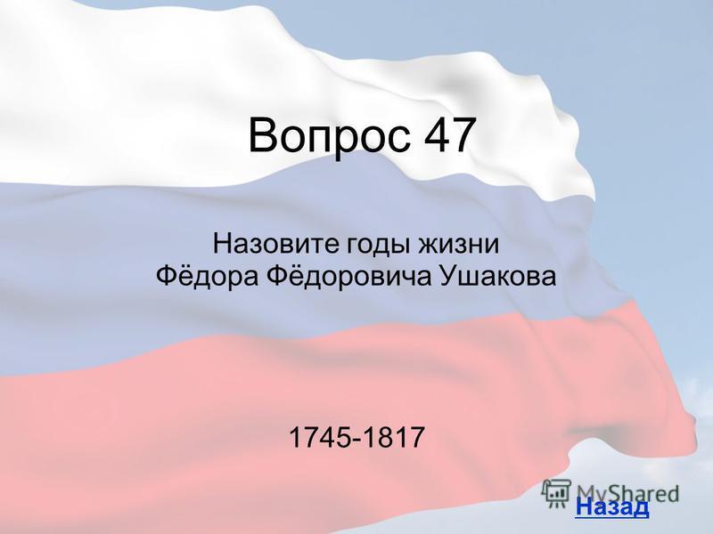 Назовите годы жизни Фёдора Фёдоровича Ушакова Вопрос 47 Назад 1745-1817