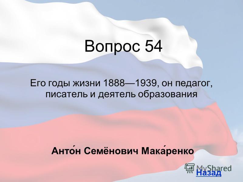 Его годы жизни 18881939, он педагог, писатель и деятель образования Вопрос 54 Назад Анто́н Семёнович Мака́ренко
