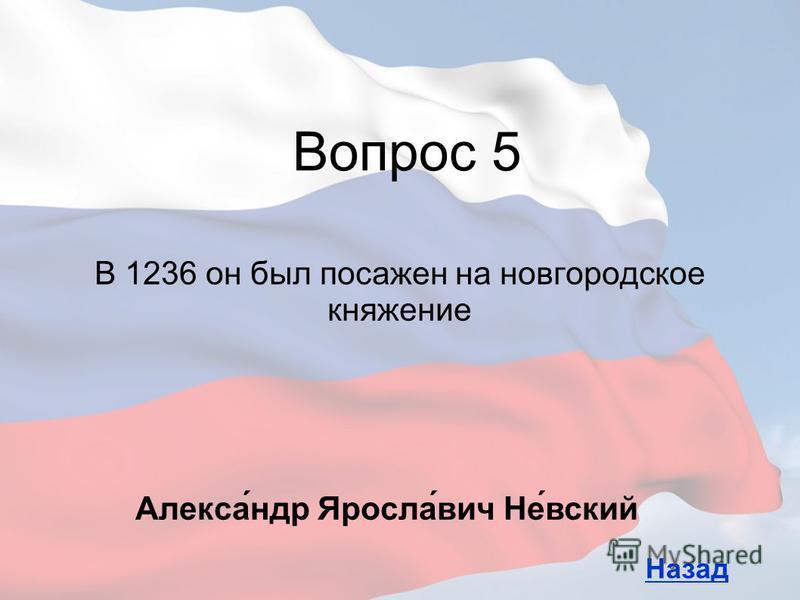 В 1236 он был посажен на новгородское княжение Вопрос 5 Назад Алекса́ндр Яросла́вич Не́всякий